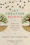 Let Creation Rejoice: Biblical Hope and Ecological Crisis by Jonathan Moo