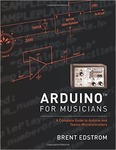 Arduino for Musicians: A Complete Guide to Arduino and Teensy Microcontrollers by Brent Edstrom